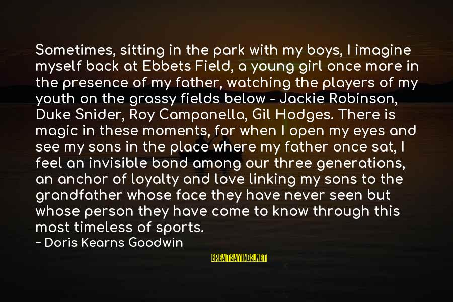Not Sitting Back And Watching Sayings By Doris Kearns Goodwin: Sometimes, sitting in the park with my boys, I imagine myself back at Ebbets Field,