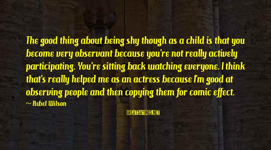Not Sitting Back And Watching Sayings By Rebel Wilson: The good thing about being shy though as a child is that you become very