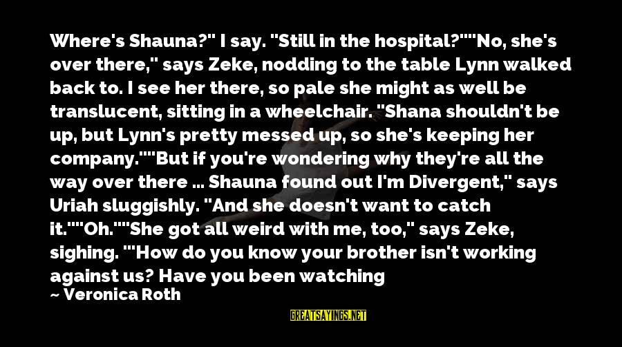 "Not Sitting Back And Watching Sayings By Veronica Roth: Where's Shauna?"" I say. ""Still in the hospital?""""No, she's over there,"" says Zeke, nodding to"