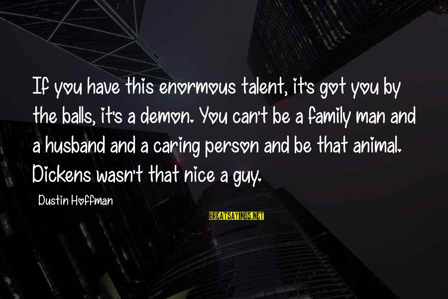 Not So Nice Family Sayings By Dustin Hoffman: If you have this enormous talent, it's got you by the balls, it's a demon.