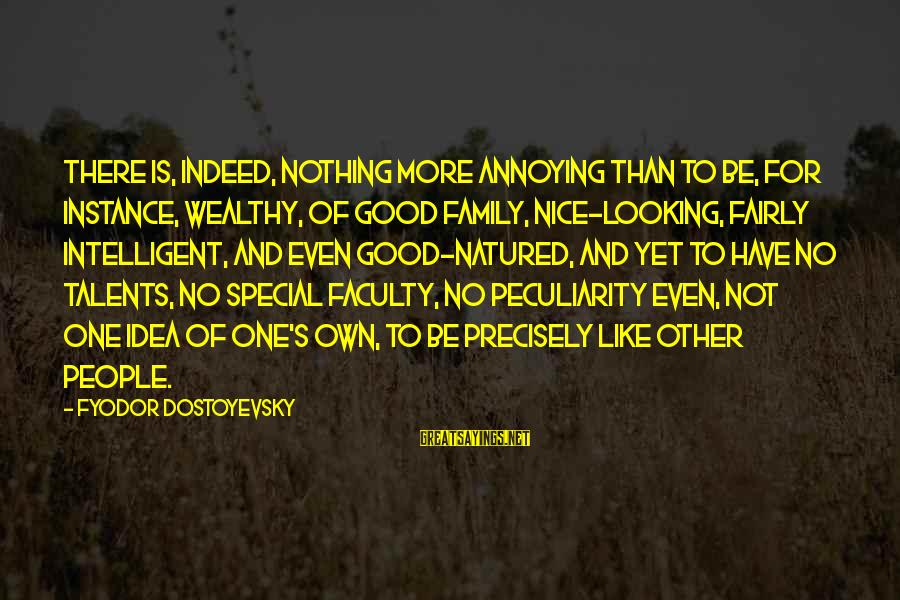 Not So Nice Family Sayings By Fyodor Dostoyevsky: There is, indeed, nothing more annoying than to be, for instance, wealthy, of good family,