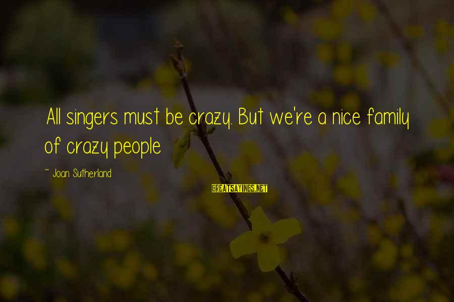 Not So Nice Family Sayings By Joan Sutherland: All singers must be crazy. But we're a nice family of crazy people