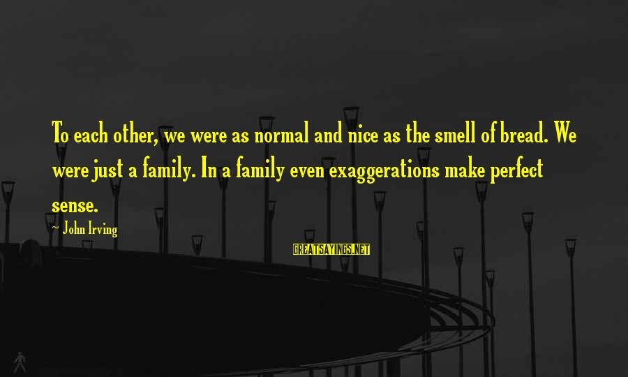 Not So Nice Family Sayings By John Irving: To each other, we were as normal and nice as the smell of bread. We