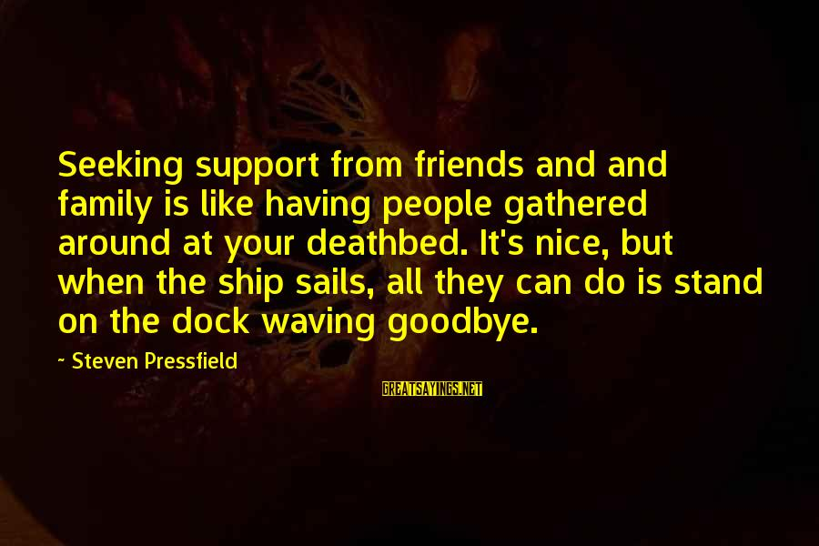 Not So Nice Family Sayings By Steven Pressfield: Seeking support from friends and and family is like having people gathered around at your