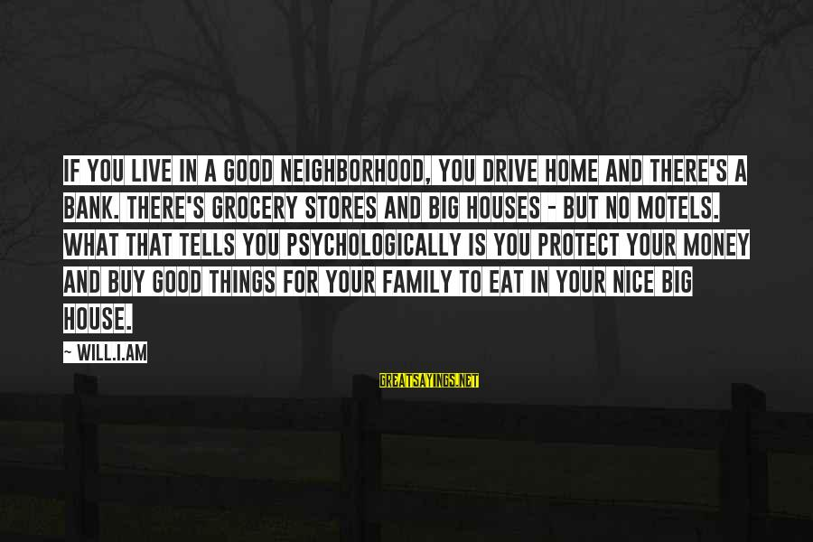 Not So Nice Family Sayings By Will.i.am: If you live in a good neighborhood, you drive home and there's a bank. There's