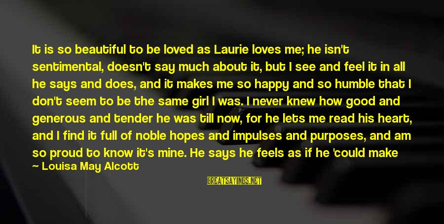 Not Sure How He Feels About Me Sayings By Louisa May Alcott: It is so beautiful to be loved as Laurie loves me; he isn't sentimental, doesn't