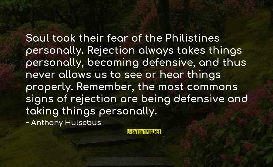 Not Taking Things Personally Sayings By Anthony Hulsebus: Saul took their fear of the Philistines personally. Rejection always takes things personally, becoming defensive,