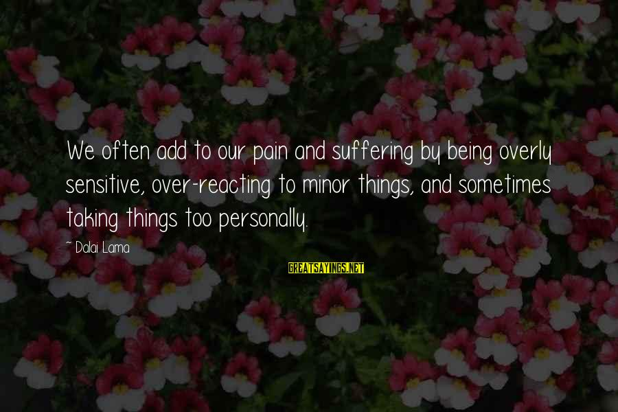 Not Taking Things Personally Sayings By Dalai Lama: We often add to our pain and suffering by being overly sensitive, over-reacting to minor
