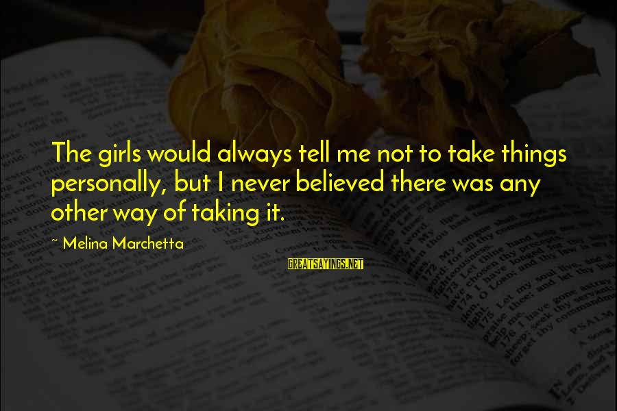 Not Taking Things Personally Sayings By Melina Marchetta: The girls would always tell me not to take things personally, but I never believed