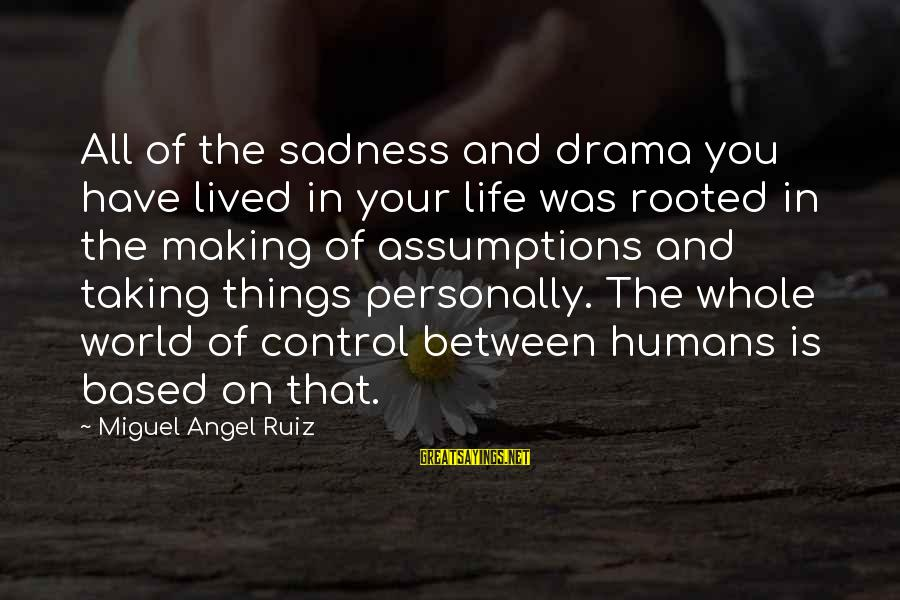 Not Taking Things Personally Sayings By Miguel Angel Ruiz: All of the sadness and drama you have lived in your life was rooted in
