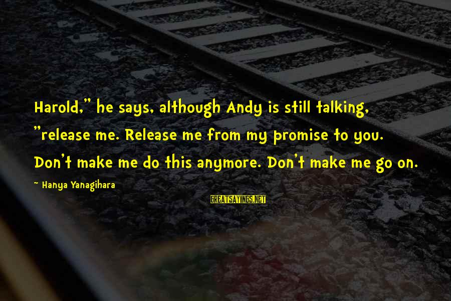 "Not Talking To You Anymore Sayings By Hanya Yanagihara: Harold,"" he says, although Andy is still talking, ""release me. Release me from my promise"