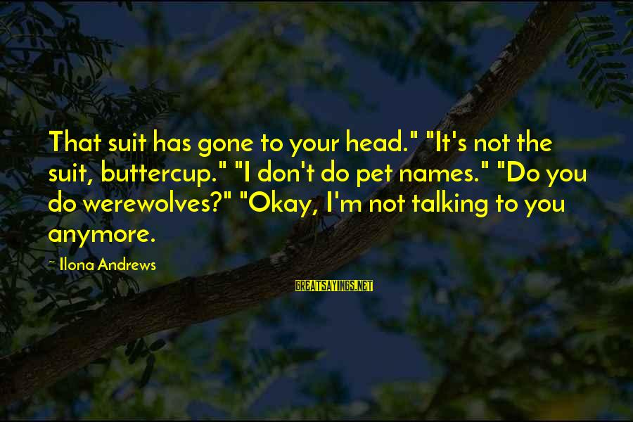 "Not Talking To You Anymore Sayings By Ilona Andrews: That suit has gone to your head."" ""It's not the suit, buttercup."" ""I don't do"