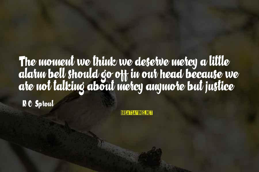 Not Talking To You Anymore Sayings By R.C. Sproul: The moment we think we deserve mercy a little alarm bell should go off in