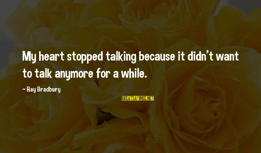 Not Talking To You Anymore Sayings By Ray Bradbury: My heart stopped talking because it didn't want to talk anymore for a while.