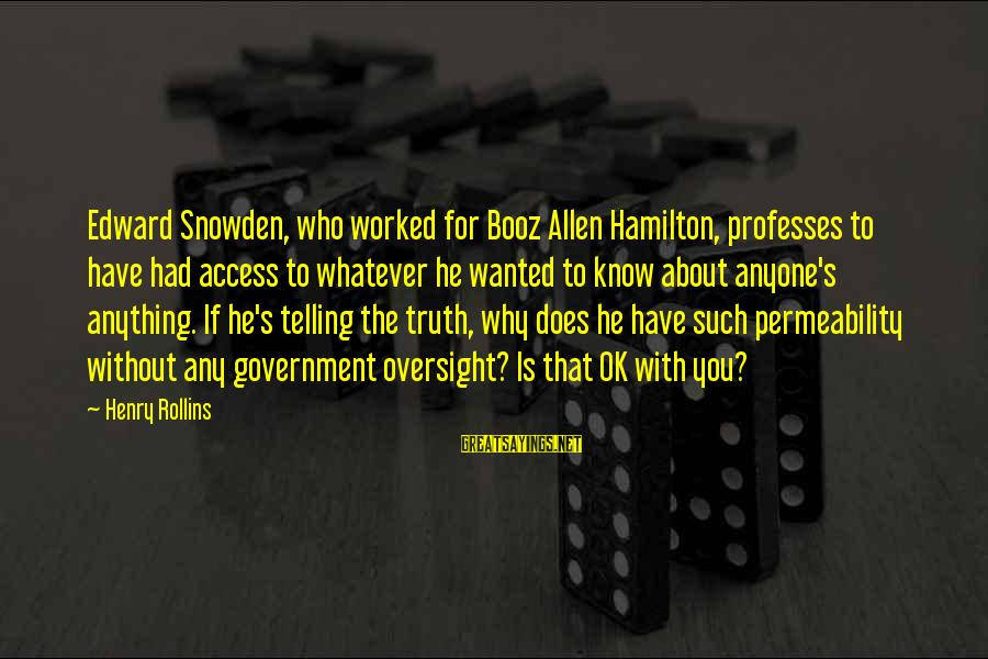 Not Telling Anyone Anything Sayings By Henry Rollins: Edward Snowden, who worked for Booz Allen Hamilton, professes to have had access to whatever