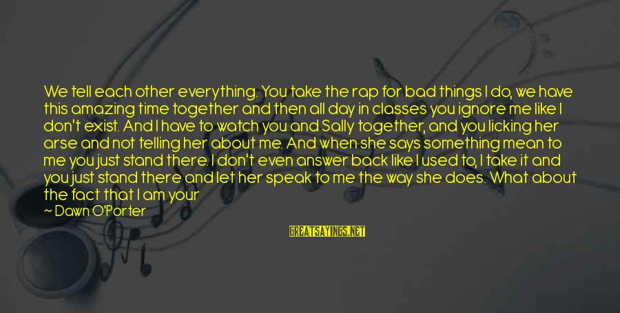 Not Telling Me What To Do Sayings By Dawn O'Porter: We tell each other everything. You take the rap for bad things I do, we