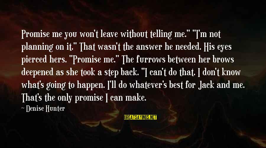 """Not Telling Me What To Do Sayings By Denise Hunter: Promise me you won't leave without telling me."""" """"I'm not planning on it."""" That wasn't"""