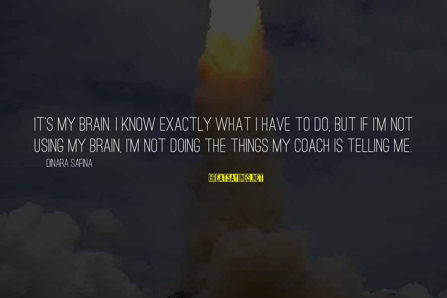 Not Telling Me What To Do Sayings By Dinara Safina: It's my brain. I know exactly what I have to do, but if I'm not