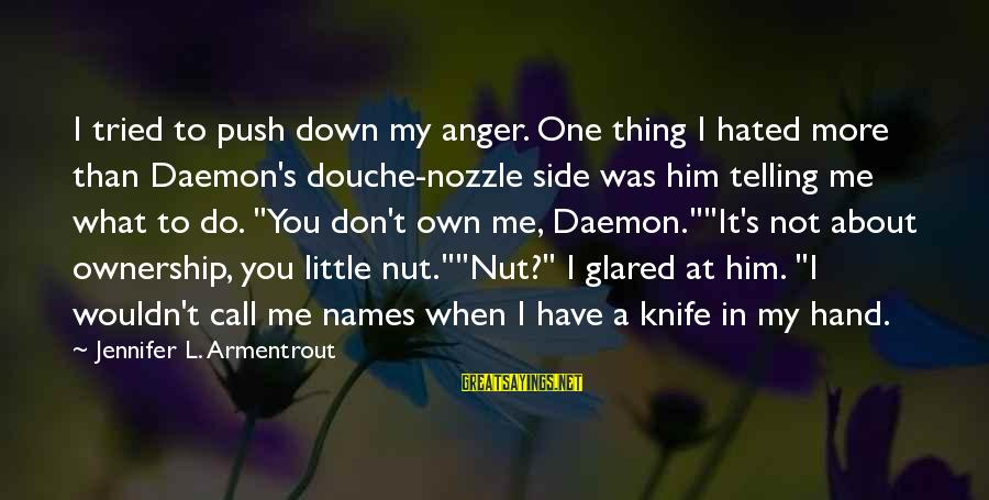 Not Telling Me What To Do Sayings By Jennifer L. Armentrout: I tried to push down my anger. One thing I hated more than Daemon's douche-nozzle