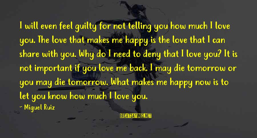 Not Telling Me What To Do Sayings By Miguel Ruiz: I will even feel guilty for not telling you how much I love you. The