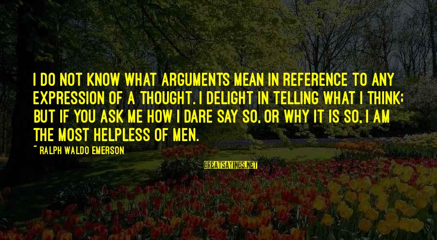 Not Telling Me What To Do Sayings By Ralph Waldo Emerson: I do not know what arguments mean in reference to any expression of a thought.
