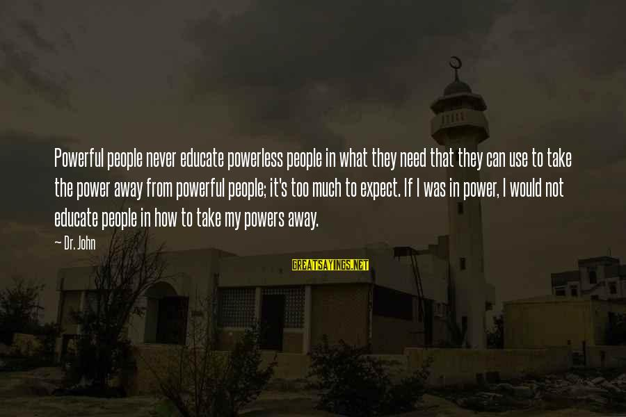 Not To Expect Too Much Sayings By Dr. John: Powerful people never educate powerless people in what they need that they can use to