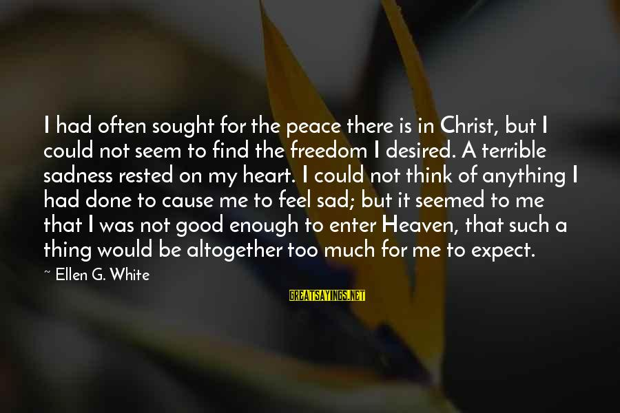 Not To Expect Too Much Sayings By Ellen G. White: I had often sought for the peace there is in Christ, but I could not