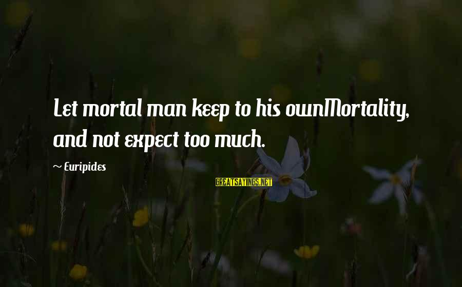 Not To Expect Too Much Sayings By Euripides: Let mortal man keep to his ownMortality, and not expect too much.