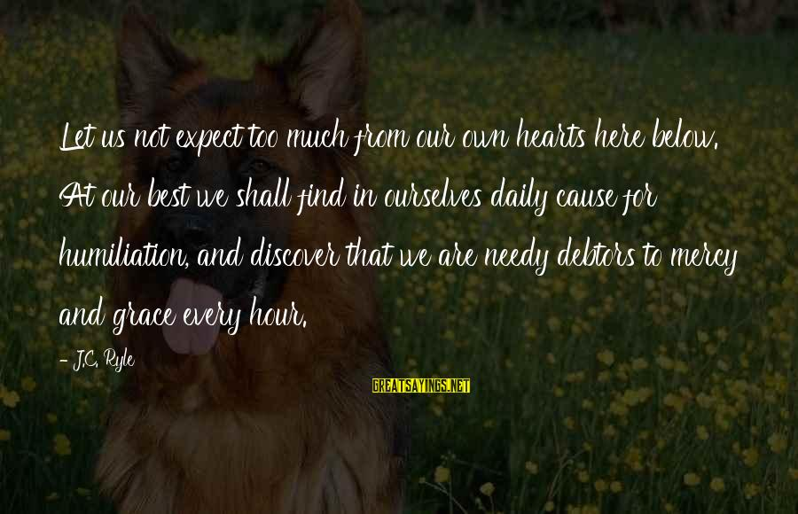 Not To Expect Too Much Sayings By J.C. Ryle: Let us not expect too much from our own hearts here below. At our best