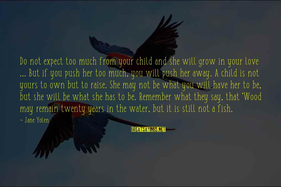 Not To Expect Too Much Sayings By Jane Yolen: Do not expect too much from your child and she will grow in your love