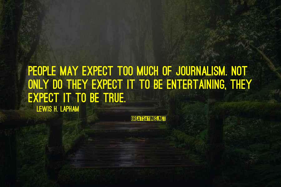 Not To Expect Too Much Sayings By Lewis H. Lapham: People may expect too much of journalism. Not only do they expect it to be