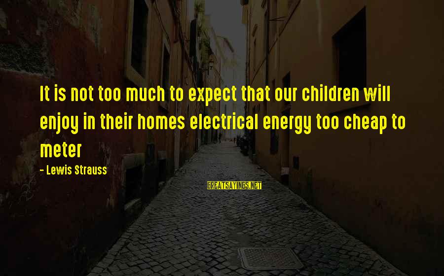 Not To Expect Too Much Sayings By Lewis Strauss: It is not too much to expect that our children will enjoy in their homes