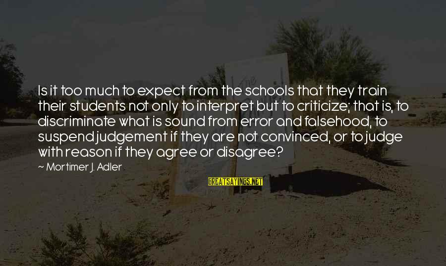 Not To Expect Too Much Sayings By Mortimer J. Adler: Is it too much to expect from the schools that they train their students not