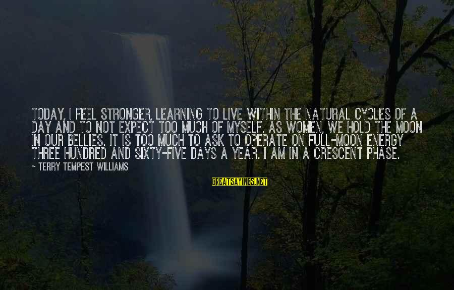 Not To Expect Too Much Sayings By Terry Tempest Williams: Today, I feel stronger, learning to live within the natural cycles of a day and