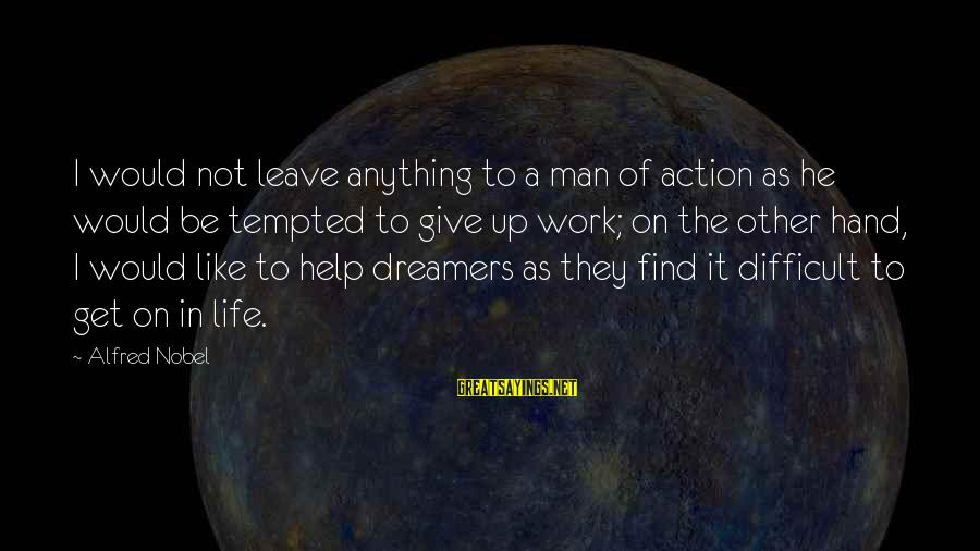 Not To Give Up In Life Sayings By Alfred Nobel: I would not leave anything to a man of action as he would be tempted