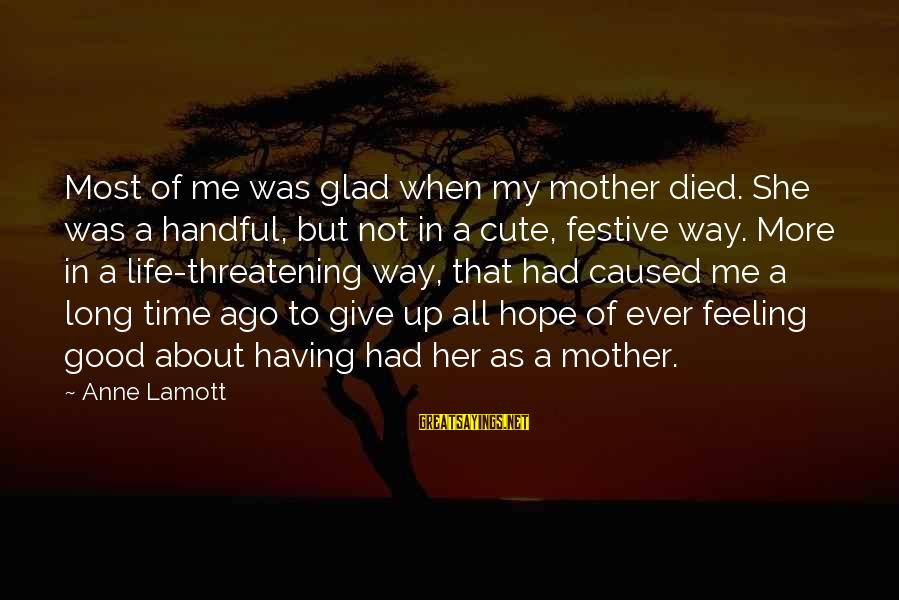 Not To Give Up In Life Sayings By Anne Lamott: Most of me was glad when my mother died. She was a handful, but not