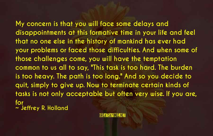 Not To Give Up In Life Sayings By Jeffrey R. Holland: My concern is that you will face some delays and disappointments at this formative time
