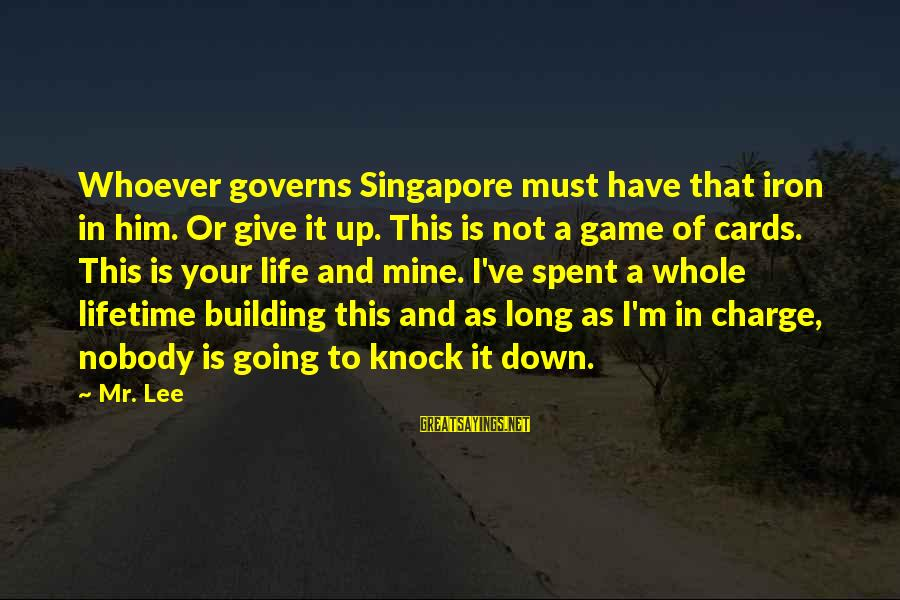 Not To Give Up In Life Sayings By Mr. Lee: Whoever governs Singapore must have that iron in him. Or give it up. This is