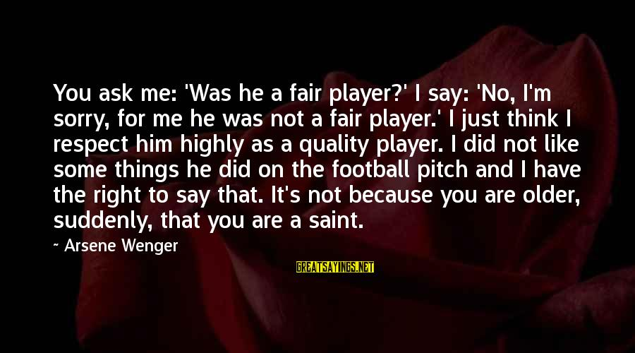 Not To Say Sorry Sayings By Arsene Wenger: You ask me: 'Was he a fair player?' I say: 'No, I'm sorry, for me