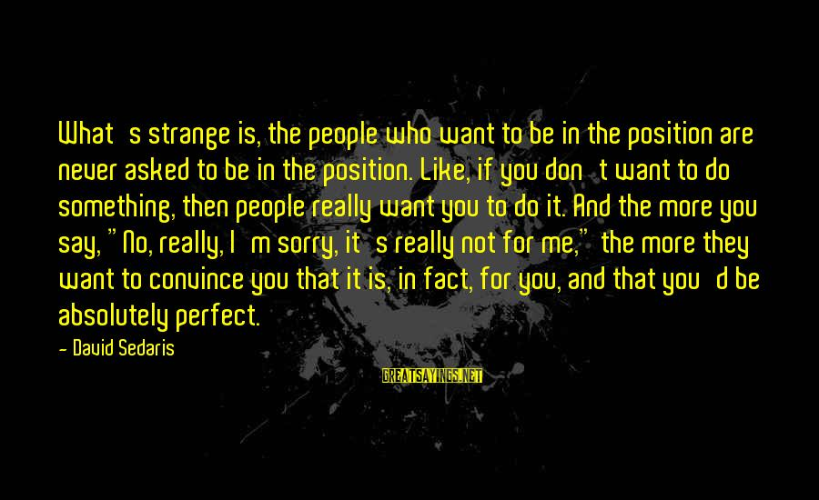 Not To Say Sorry Sayings By David Sedaris: What's strange is, the people who want to be in the position are never asked