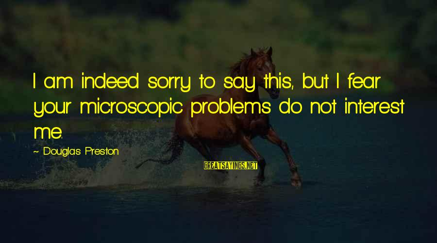 Not To Say Sorry Sayings By Douglas Preston: I am indeed sorry to say this, but I fear your microscopic problems do not