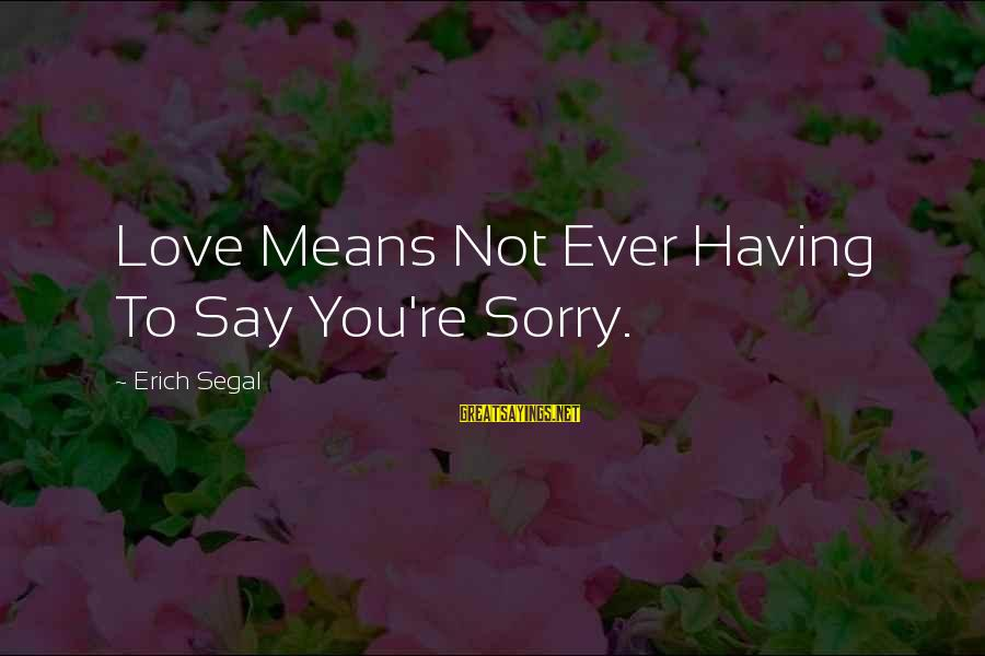 Not To Say Sorry Sayings By Erich Segal: Love Means Not Ever Having To Say You're Sorry.