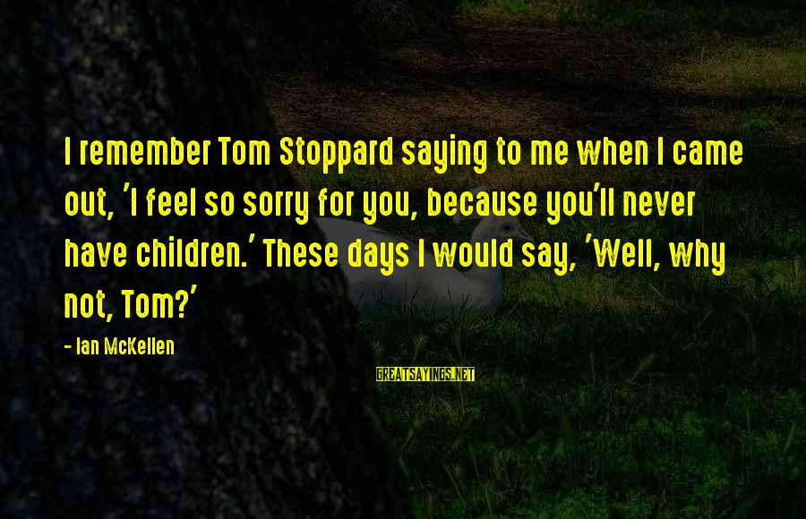 Not To Say Sorry Sayings By Ian McKellen: I remember Tom Stoppard saying to me when I came out, 'I feel so sorry
