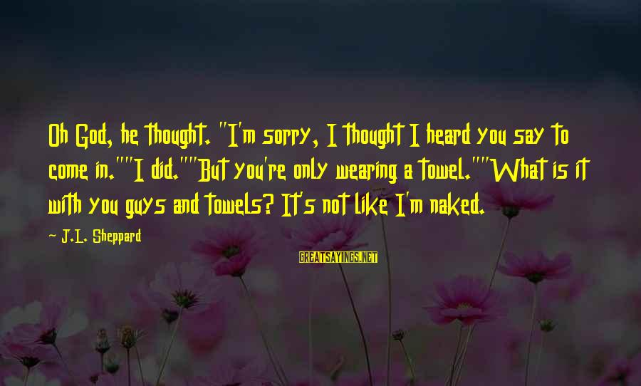 "Not To Say Sorry Sayings By J.L. Sheppard: Oh God, he thought. ""I'm sorry, I thought I heard you say to come in.""""I"