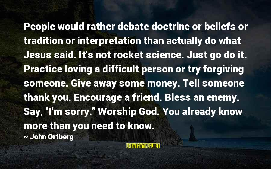 Not To Say Sorry Sayings By John Ortberg: People would rather debate doctrine or beliefs or tradition or interpretation than actually do what