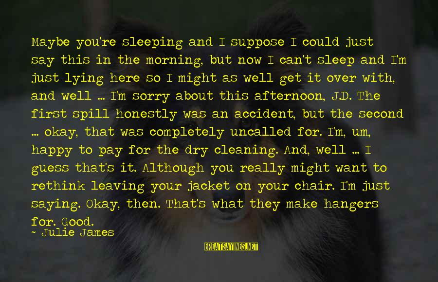 Not To Say Sorry Sayings By Julie James: Maybe you're sleeping and I suppose I could just say this in the morning, but
