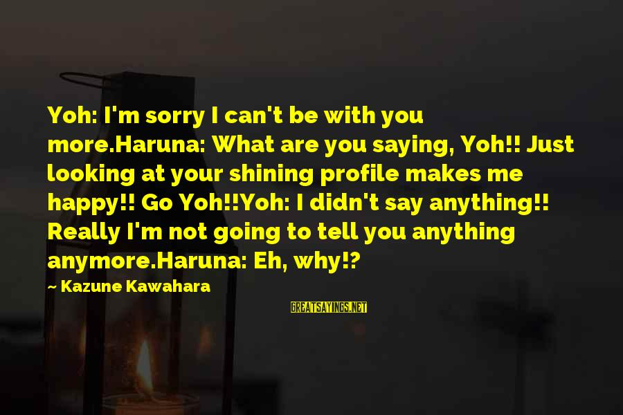 Not To Say Sorry Sayings By Kazune Kawahara: Yoh: I'm sorry I can't be with you more.Haruna: What are you saying, Yoh!! Just