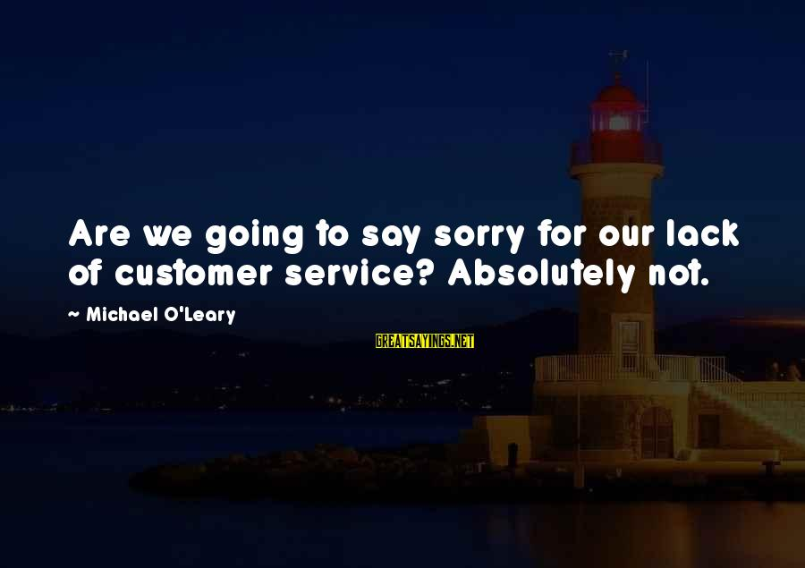 Not To Say Sorry Sayings By Michael O'Leary: Are we going to say sorry for our lack of customer service? Absolutely not.
