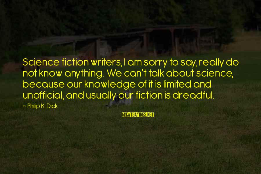 Not To Say Sorry Sayings By Philip K. Dick: Science fiction writers, I am sorry to say, really do not know anything. We can't