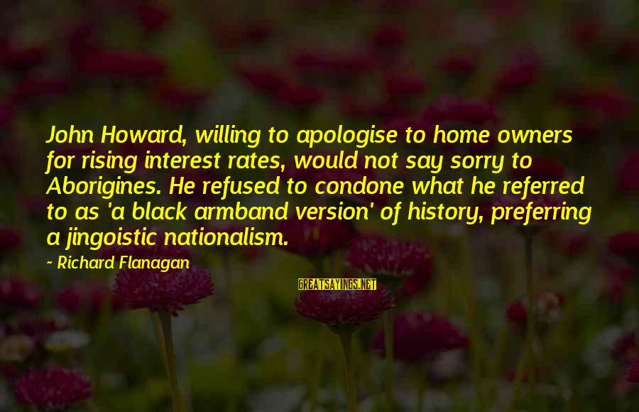 Not To Say Sorry Sayings By Richard Flanagan: John Howard, willing to apologise to home owners for rising interest rates, would not say
